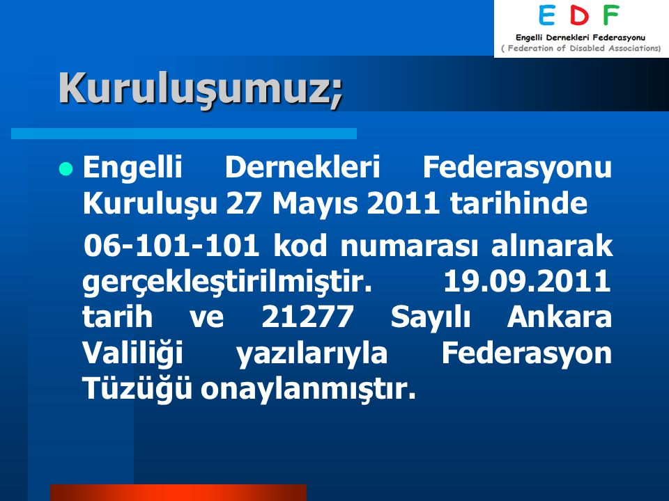 Kuruluşumuz; Engelli Dernekleri Federasyonu Kuruluşu 27 Mayıs 2011 tarihinde 06-101-101 kod numarası alınarak gerçekleştirilmiştir. 19.09.2011 tarih v