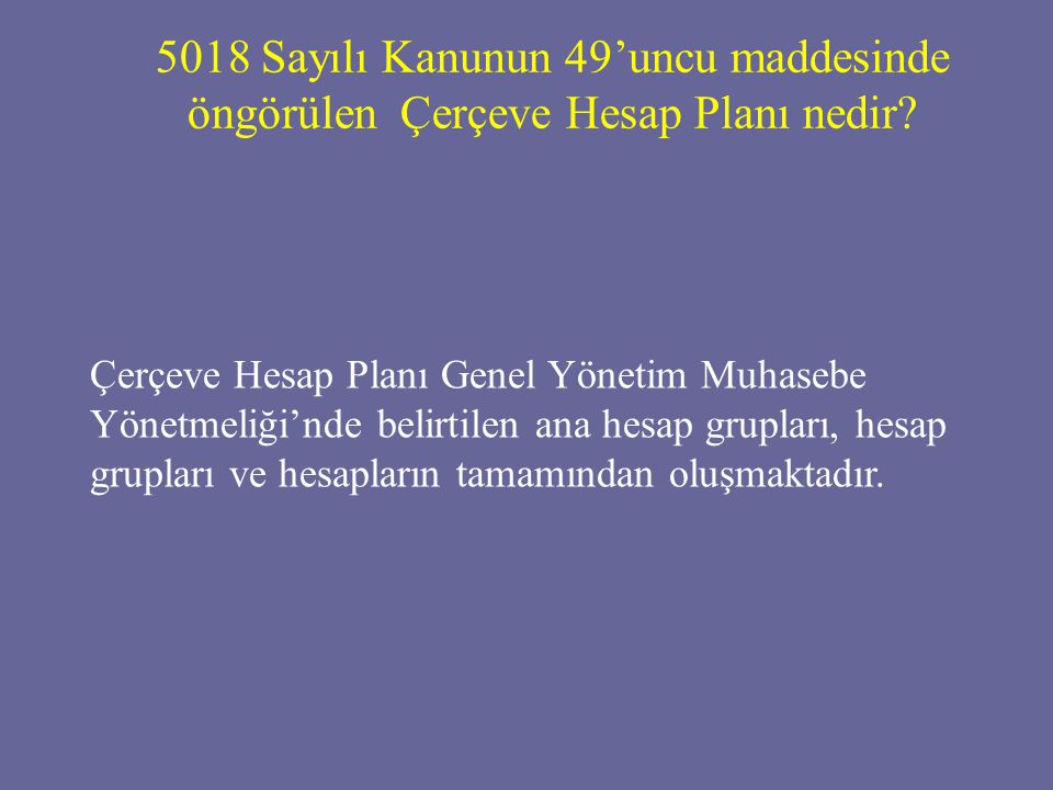 5018 Sayılı Kanunun 49'uncu maddesinde öngörülen Çerçeve Hesap Planı nedir? Çerçeve Hesap Planı Genel Yönetim Muhasebe Yönetmeliği'nde belirtilen ana