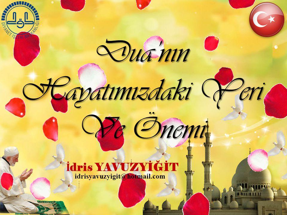 İ dris YAVUZYİĞİT Dua'nın Hayatımızdaki Yeri Ve Önemi idrisyavuzyigit@hotmail.com