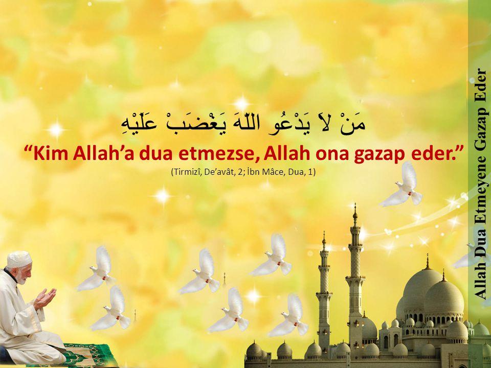 "مَنْ لاَ يَدْعُو اللّهَ يَغْضَبْ عَلَيْهِ ""Kim Allah'a dua etmezse, Allah ona gazap eder."" (Tirmizî, De'avât, 2; İbn Mâce, Dua, 1) Allah Dua Etmeyene"
