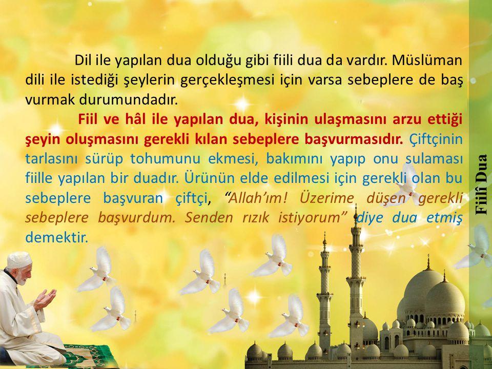 Dil ile yapılan dua olduğu gibi fiili dua da vardır. Müslüman dili ile istediği şeylerin gerçekleşmesi için varsa sebeplere de baş vurmak durumundadır