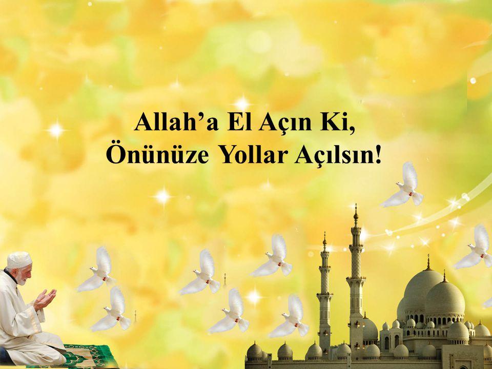 Allah'a El Açın Ki, Önünüze Yollar Açılsın!