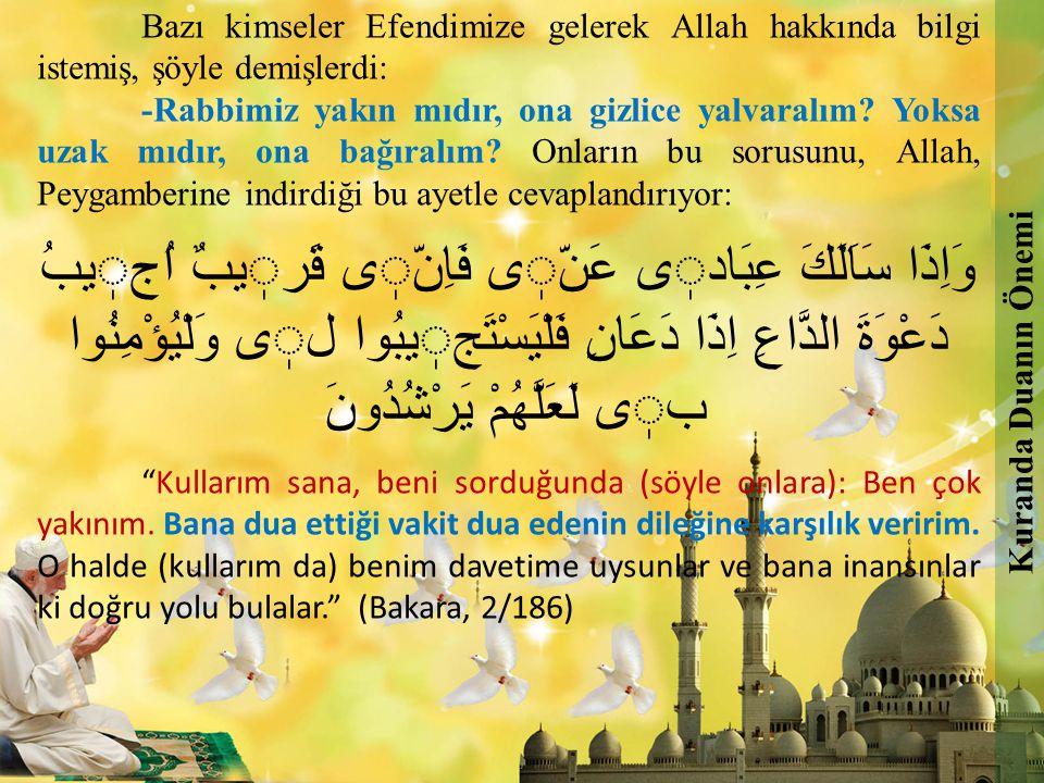 Bazı kimseler Efendimize gelerek Allah hakkında bilgi istemiş, şöyle demişlerdi: -Rabbimiz yakın mıdır, ona gizlice yalvaralım? Yoksa uzak mıdır, ona