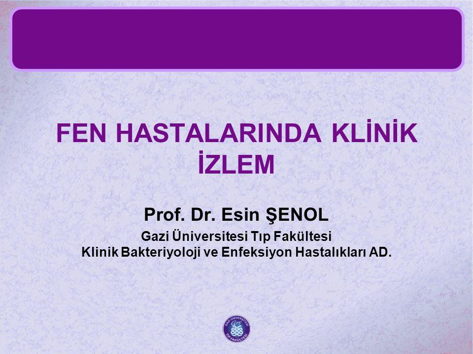 FEN HASTALARINDA KLİNİK İZLEM Prof. Dr. Esin ŞENOL Gazi Üniversitesi Tıp Fakültesi Klinik Bakteriyoloji ve Enfeksiyon Hastalıkları AD.