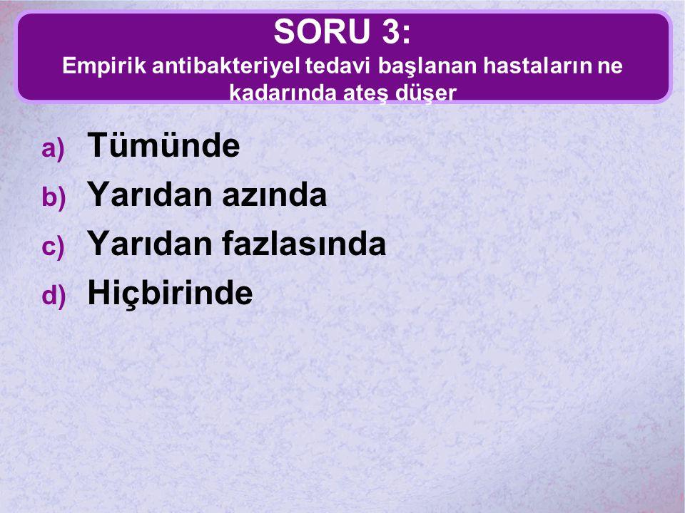 SORU 3: Empirik antibakteriyel tedavi başlanan hastaların ne kadarında ateş düşer a) Tümünde b) Yarıdan azında c) Yarıdan fazlasında d) Hiçbirinde