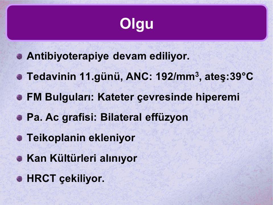 Olgu Antibiyoterapiye devam ediliyor. Tedavinin 11.günü, ANC: 192/mm 3, ateş:39°C FM Bulguları: Kateter çevresinde hiperemi Pa. Ac grafisi: Bilateral