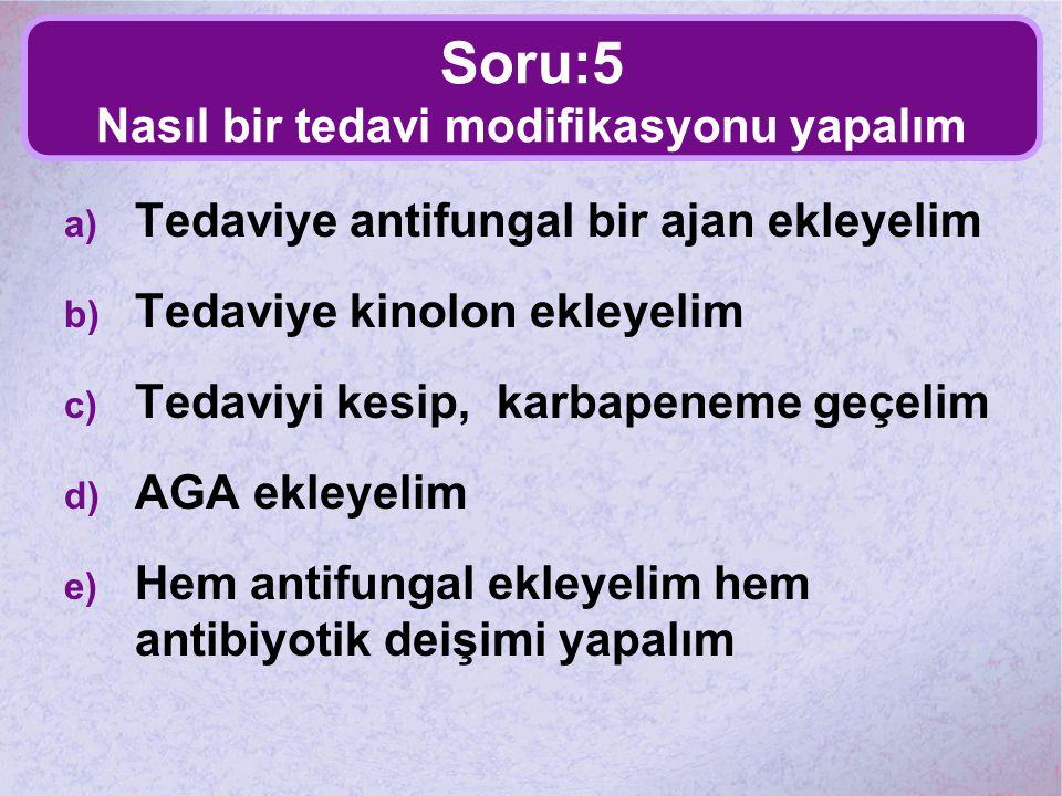 Soru:5 Nasıl bir tedavi modifikasyonu yapalım a) Tedaviye antifungal bir ajan ekleyelim b) Tedaviye kinolon ekleyelim c) Tedaviyi kesip, karbapeneme g