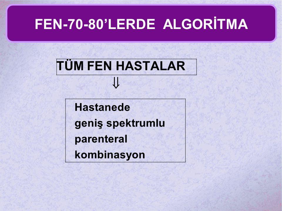 FEN-70-80'LERDE ALGORİTMA TÜM FEN HASTALAR  Hastanede geniş spektrumlu parenteral kombinasyon