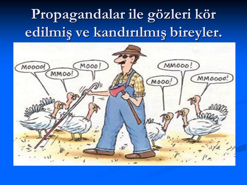 Propagandalar ile gözleri kör edilmiş ve kandırılmış bireyler.