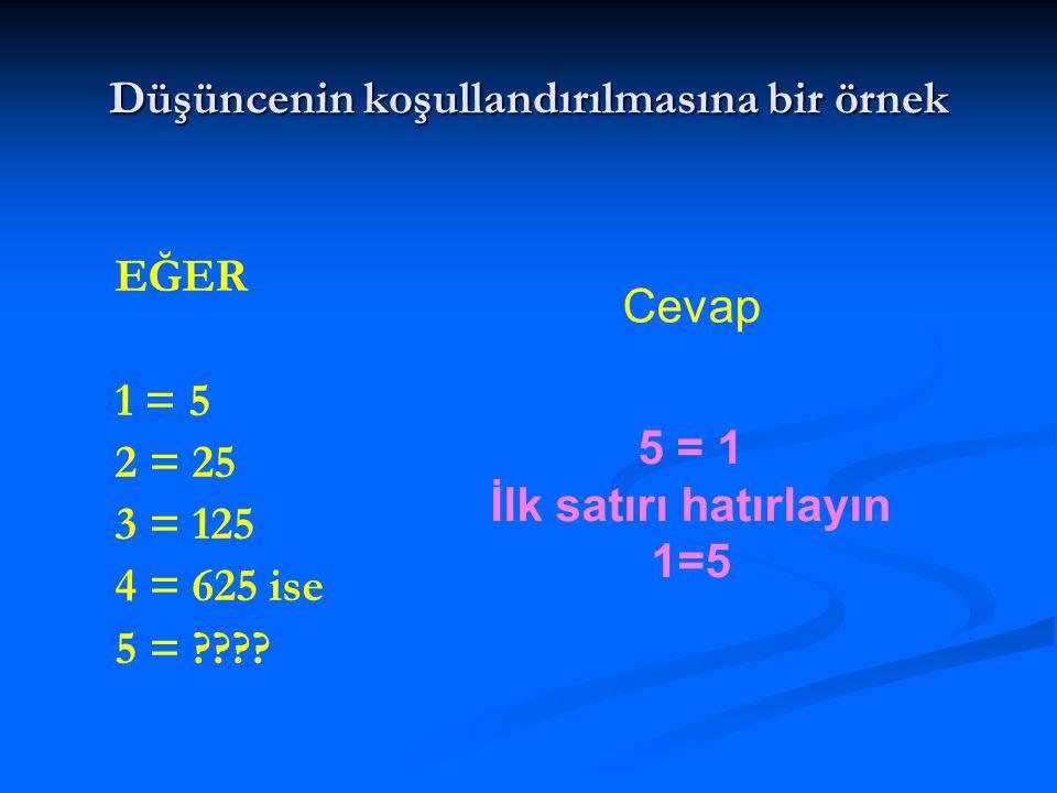 Düşüncenin koşullandırılmasına bir örnek EĞER 1 = 5 2 = 25 3 = 125 4 = 625 ise 5 = ???? 5 = 1 İlk satırı hatırlayın 1=5 Cevap