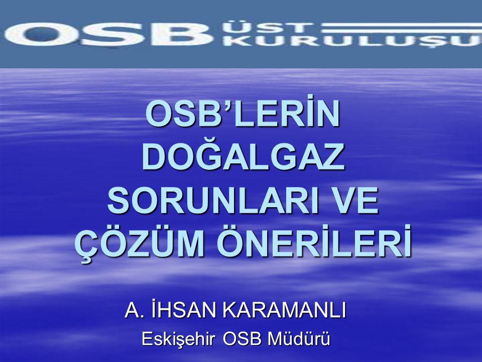 OSB'LERİN DOĞALGAZ SORUNLARI VE ÇÖZÜM ÖNERİLERİ A. İHSAN KARAMANLI Eskişehir OSB Müdürü