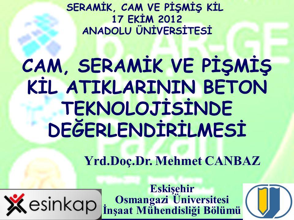 1 CAM, SERAMİK VE PİŞMİŞ KİL ATIKLARININ BETON TEKNOLOJİSİNDE DEĞERLENDİRİLMESİ Yrd.Doç.Dr. Mehmet CANBAZ Eskişehir Osmangazi Üniversitesi İnşaat Mühe