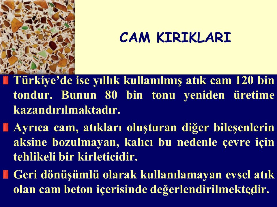 39 CAM KIRIKLARI Türkiye'de ise yıllık kullanılmış atık cam 120 bin tondur. Bunun 80 bin tonu yeniden üretime kazandırılmaktadır. Ayrıca cam, atıkları