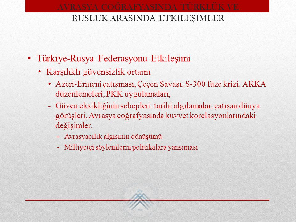 Türkiye-Rusya Federasyonu Etkileşimi Karşılıklı güvensizlik ortamı Azeri-Ermeni çatışması, Çeçen Savaşı, S-300 füze krizi, AKKA düzenlemeleri, PKK uyg