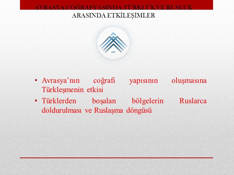 AVRASYA CO Ğ RAFYASINDA TÜRKLÜK VE RUSLUK ARASINDA ETK İ LE Şİ MLER Avrasya'nın coğrafi yapısının oluşmasına Türkleşmenin etkisi Türklerden boşalan bö