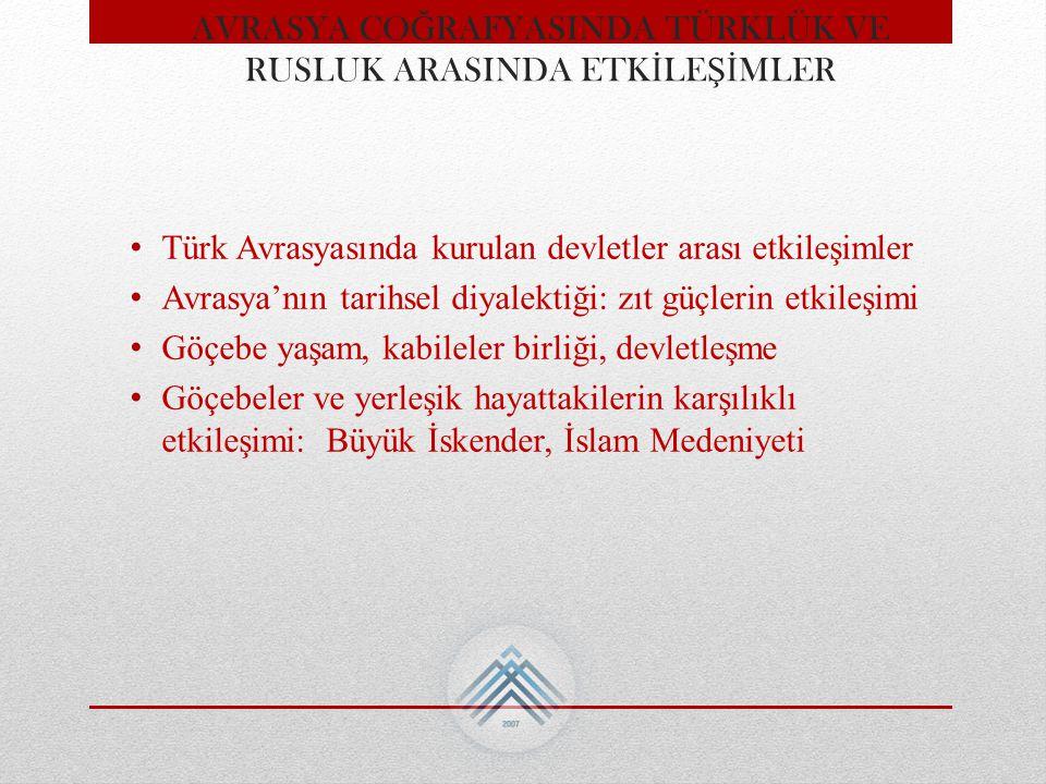 AVRASYA CO Ğ RAFYASINDA TÜRKLÜK VE RUSLUK ARASINDA ETK İ LE Şİ MLER Türk Avrasyasında kurulan devletler arası etkileşimler Avrasya'nın tarihsel diyale