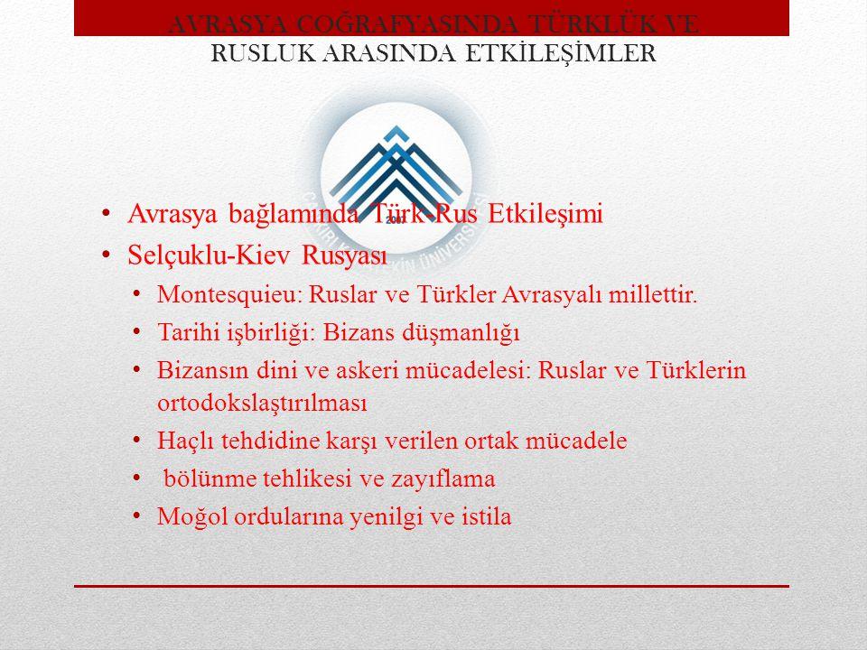 Avrasya bağlamında Türk-Rus Etkileşimi Selçuklu-Kiev Rusyası Montesquieu: Ruslar ve Türkler Avrasyalı millettir. Tarihi işbirliği: Bizans düşmanlığı B