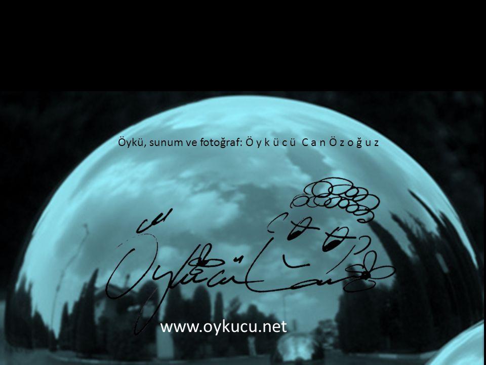 www.oykucu.net Öykü, sunum ve fotoğraf: Ö y k ü c ü C a n Ö z o ğ u z