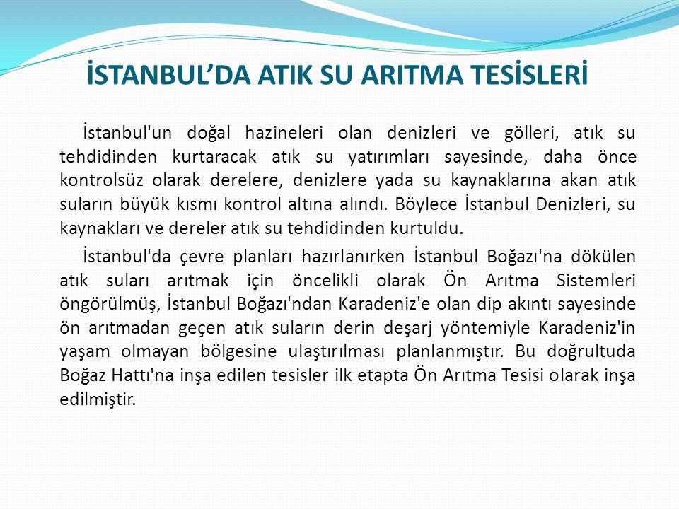 İSTANBUL'DA ATIK SU ARITMA TESİSLERİ İstanbul un doğal hazineleri olan denizleri ve gölleri, atık su tehdidinden kurtaracak atık su yatırımları sayesinde, daha önce kontrolsüz olarak derelere, denizlere yada su kaynaklarına akan atık suların büyük kısmı kontrol altına alındı.
