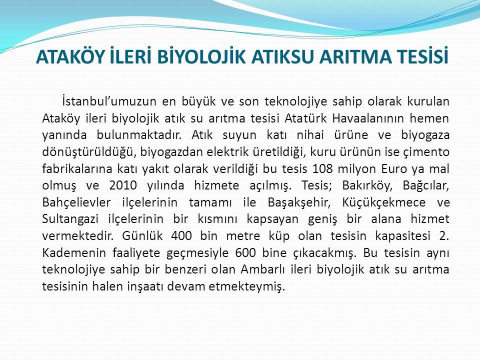 ATAKÖY İLERİ BİYOLOJİK ATIKSU ARITMA TESİSİ İstanbul'umuzun en büyük ve son teknolojiye sahip olarak kurulan Ataköy ileri biyolojik atık su arıtma tesisi Atatürk Havaalanının hemen yanında bulunmaktadır.