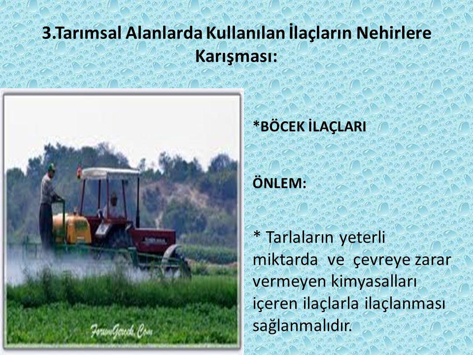 3.Tarımsal Alanlarda Kullanılan İlaçların Nehirlere Karışması: *BÖCEK İLAÇLARI ÖNLEM: * Tarlaların yeterli miktarda ve çevreye zarar vermeyen kimyasalları içeren ilaçlarla ilaçlanması sağlanmalıdır.