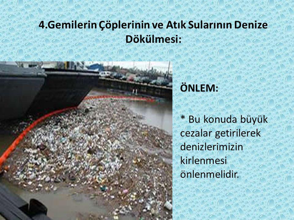 4.Gemilerin Çöplerinin ve Atık Sularının Denize Dökülmesi: ÖNLEM: * Bu konuda büyük cezalar getirilerek denizlerimizin kirlenmesi önlenmelidir.
