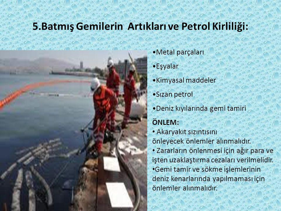 5.Batmış Gemilerin Artıkları ve Petrol Kirliliği: Metal parçaları Eşyalar Kimyasal maddeler Sızan petrol Deniz kıyılarında gemi tamiri ÖNLEM: Akaryakı