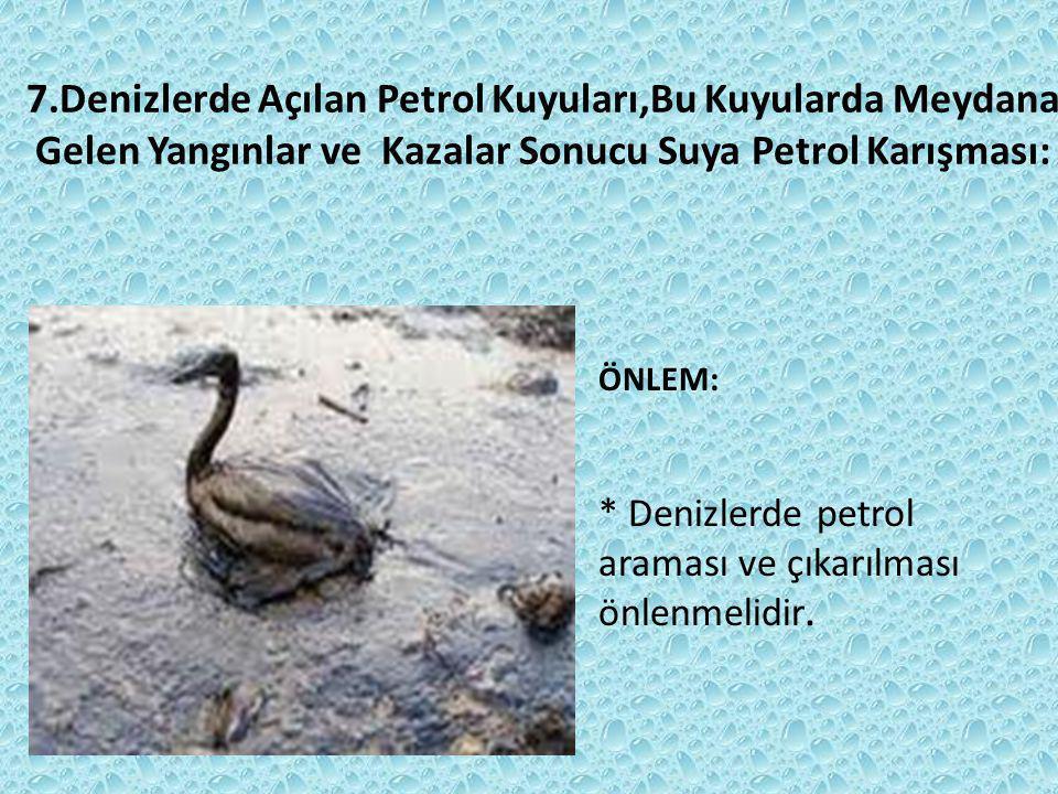 7.Denizlerde Açılan Petrol Kuyuları,Bu Kuyularda Meydana Gelen Yangınlar ve Kazalar Sonucu Suya Petrol Karışması: ÖNLEM: * Denizlerde petrol araması ve çıkarılması önlenmelidir.
