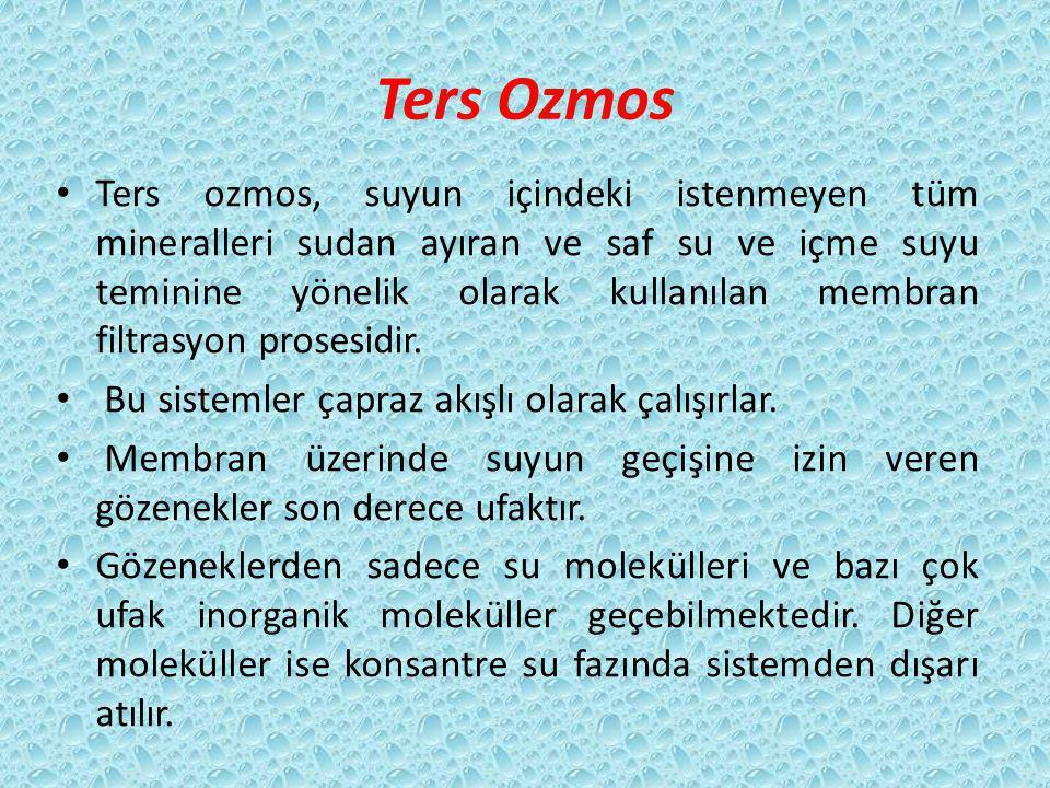 Ters Ozmos Ters ozmos, suyun içindeki istenmeyen tüm mineralleri sudan ayıran ve saf su ve içme suyu teminine yönelik olarak kullanılan membran filtrasyon prosesidir.