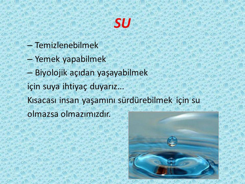 SU – Temizlenebilmek – Yemek yapabilmek – Biyolojik açıdan yaşayabilmek için suya ihtiyaç duyarız... Kısacası insan yaşamını sürdürebilmek için su olm