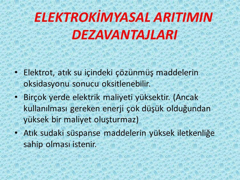 ELEKTROKİMYASAL ARITIMIN DEZAVANTAJLARI Elektrot, atık su içindeki çözünmüş maddelerin oksidasyonu sonucu oksitlenebilir.