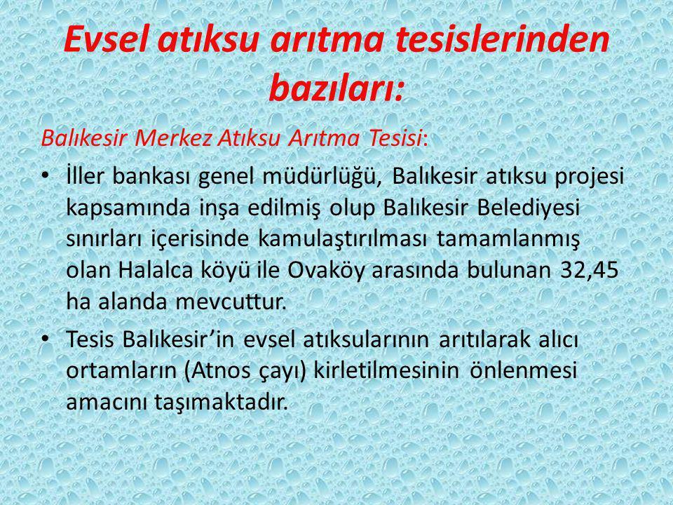 Evsel atıksu arıtma tesislerinden bazıları: Balıkesir Merkez Atıksu Arıtma Tesisi: İller bankası genel müdürlüğü, Balıkesir atıksu projesi kapsamında inşa edilmiş olup Balıkesir Belediyesi sınırları içerisinde kamulaştırılması tamamlanmış olan Halalca köyü ile Ovaköy arasında bulunan 32,45 ha alanda mevcuttur.