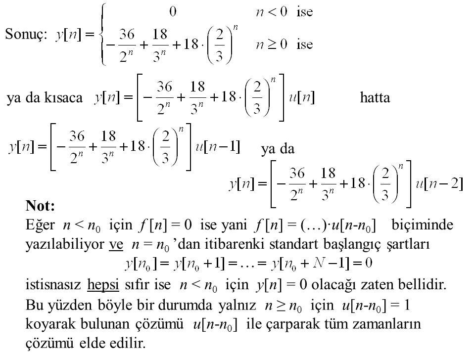 Not: Eğer n < n 0 için f [n] = 0 ise yani f [n] = (…)∙u[n-n 0 ] biçiminde yazılabiliyor ve n = n 0 'dan itibarenki standart başlangıç şartları Bu yüzden böyle bir durumda yalnız n ≥ n 0 için u[n-n 0 ] = 1 koyarak bulunan çözümü u[n-n 0 ] ile çarparak tüm zamanların çözümü elde edilir.