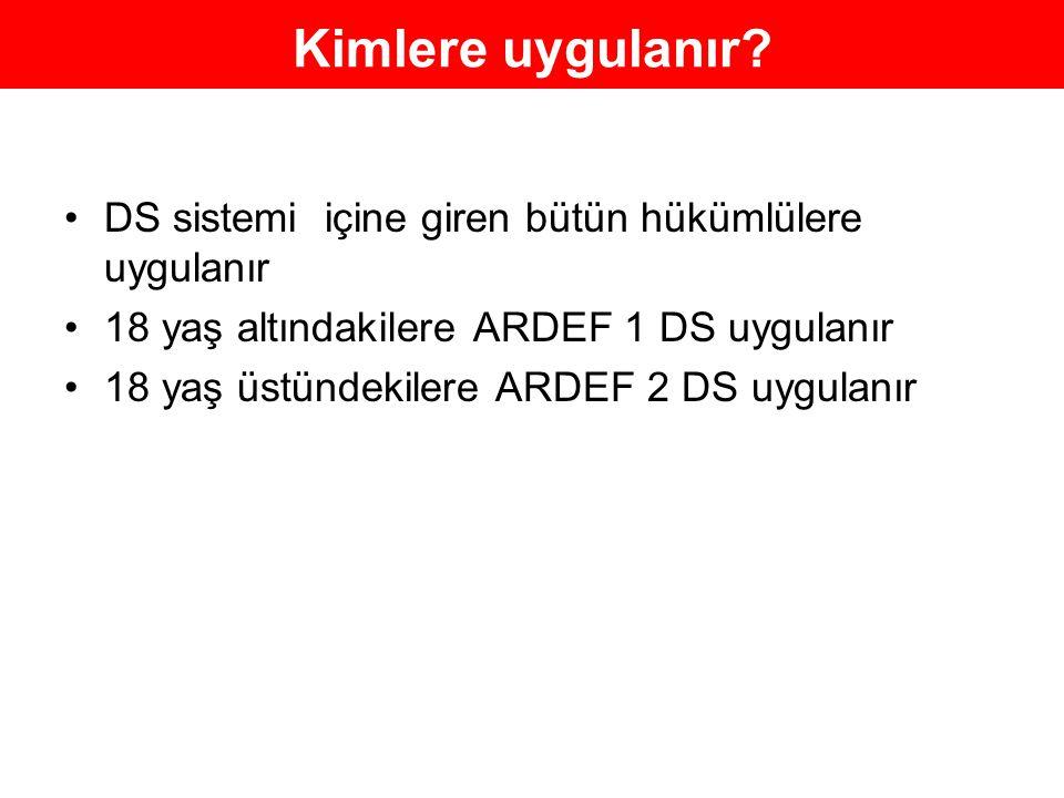 Kimlere uygulanır? DS sistemi içine giren bütün hükümlülere uygulanır 18 yaş altındakilere ARDEF 1 DS uygulanır 18 yaş üstündekilere ARDEF 2 DS uygula