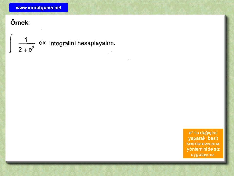 e x =u değişimi yaparak basit kesirlere ayırma yöntemini de siz uygulayınız. www.muratguner.net