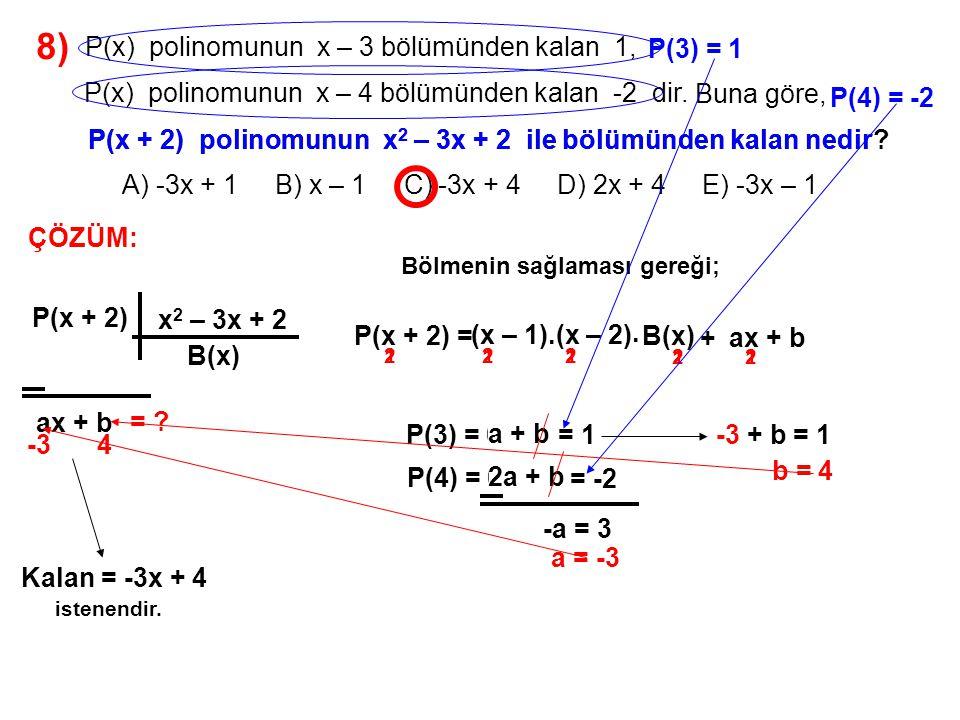 9) A) -2 B) -1 C) 0 D) 1 E) 2 P(x) = x 5 – 2x 3 – ax + b polinomunun x 2 + 1 ile bölümünden kalan 2x – 1 olduğuna göre, a – b farkı kaçtır.