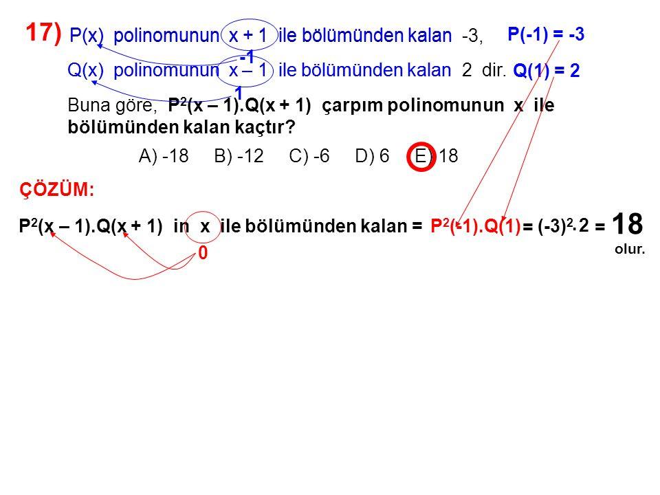 18) A) 0,5 B) 1,5 C) 2 D) 2,5 E) 3 P(x) ve Q(x) polinomlarının x – 2 ile bölümünden kalanlar sırasıyla 3 ve -2 dir.