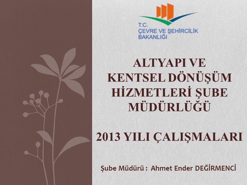 ALTYAPI VE KENTSEL DÖNÜŞÜM HİZMETLERİ ŞUBE MÜDÜRLÜĞÜ 2013 YILI ÇALIŞMALARI Şube Müdürü : Ahmet Ender DEĞİRMENCİ