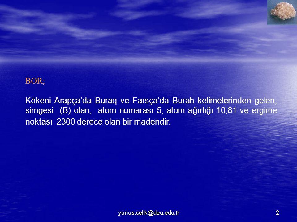 2 BOR; Kökeni Arapça'da Buraq ve Farsça'da Burah kelimelerinden gelen, simgesi (B) olan, atom numarası 5, atom ağırlığı 10,81 ve ergime noktası 2300 derece olan bir madendir.