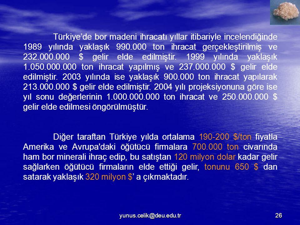 yunus.celik@deu.edu.tr26 Türkiye'de bor madeni ihracatı yıllar itibariyle incelendiğinde 1989 yılında yaklaşık 990.000 ton ihracat gerçekleştirilmiş ve 232.000.000 $ gelir elde edilmiştir.