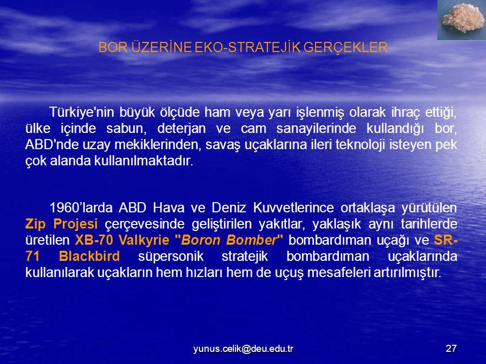 yunus.celik@deu.edu.tr27 Türkiye nin büyük ölçüde ham veya yarı işlenmiş olarak ihraç ettiği, ülke içinde sabun, deterjan ve cam sanayilerinde kullandığı bor, ABD nde uzay mekiklerinden, savaş uçaklarına ileri teknoloji isteyen pek çok alanda kullanılmaktadır.