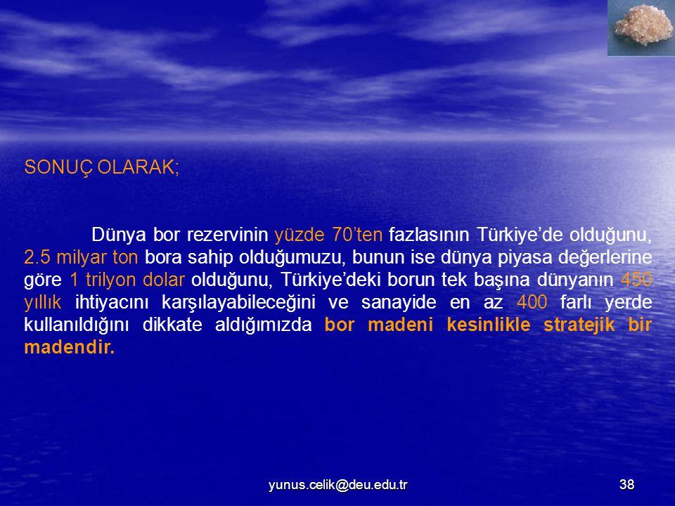 yunus.celik@deu.edu.tr38 SONUÇ OLARAK; Dünya bor rezervinin yüzde 70'ten fazlasının Türkiye'de olduğunu, 2.5 milyar ton bora sahip olduğumuzu, bunun ise dünya piyasa değerlerine göre 1 trilyon dolar olduğunu, Türkiye'deki borun tek başına dünyanın 450 yıllık ihtiyacını karşılayabileceğini ve sanayide en az 400 farlı yerde kullanıldığını dikkate aldığımızda bor madeni kesinlikle stratejik bir madendir.