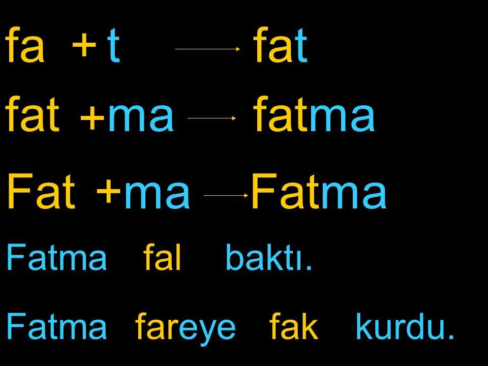 fa fatfatma + ma fat + t FatFatma+ma Fatma fareye baktı.fal kurdu.fak
