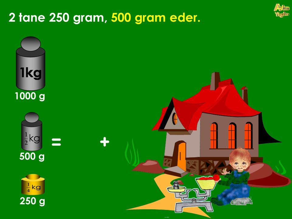 2 tane 250 gram, 500 gram eder. 1000 g 500 g 250 g