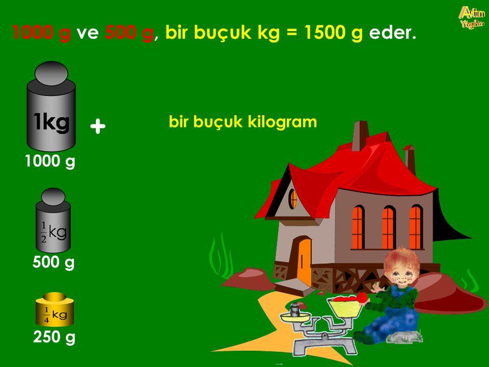 1000 g ve 500 g, bir buçuk kg = 1500 g eder. bir buçuk kilogram 1000 g 500 g 250 g