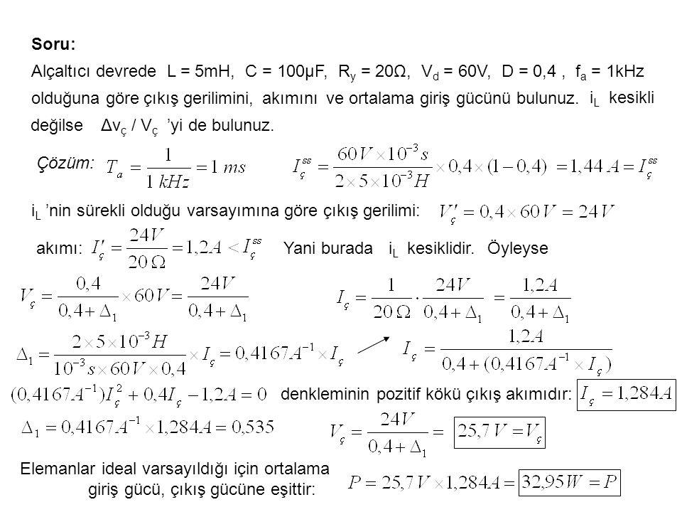 Soru: Alçaltıcı devrede L = 5mH, C = 100μF, R y = 20Ω, V d = 60V, D = 0,4, f a = 1kHz olduğuna göreçıkış gerilimini,akımınıve ortalama giriş gücünü bu