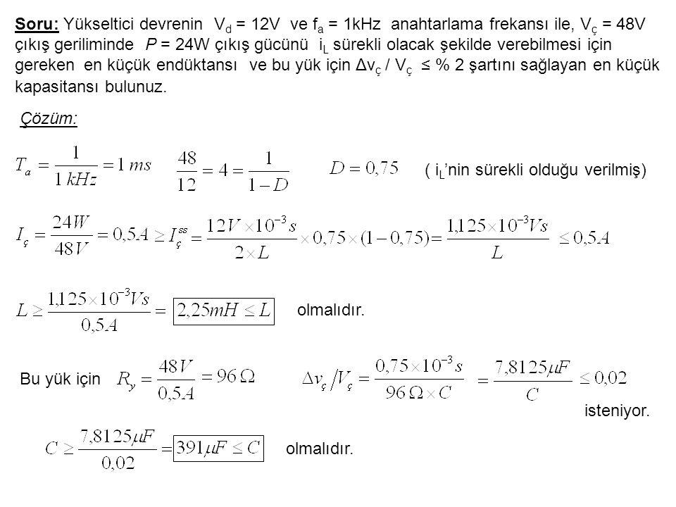 Soru: Yükseltici devrenin V d = 12V ve f a = 1kHz anahtarlama frekansı ile, V ç = 48V çıkış geriliminde P = 24W çıkış gücünü i L sürekli olacak şekild