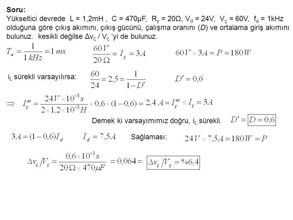 Soru: Yükseltici devrede L = 1,2mH, C = 470μF, R y = 20Ω, V d = 24V, V ç = 60V, f a = 1kHz olduğuna göre çıkış akımını, çıkış gücünü, çalışma oranını