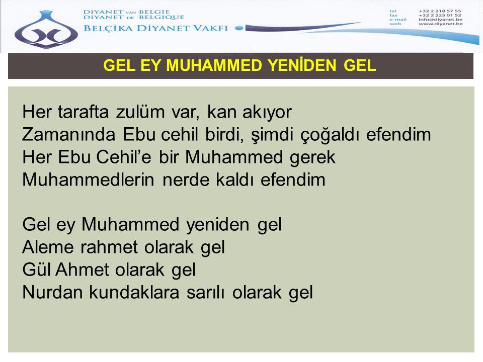 GEL EY MUHAMMED YENİDEN GEL Her tarafta zulüm var, kan akıyor Zamanında Ebu cehil birdi, şimdi çoğaldı efendim Her Ebu Cehil'e bir Muhammed gerek Muha