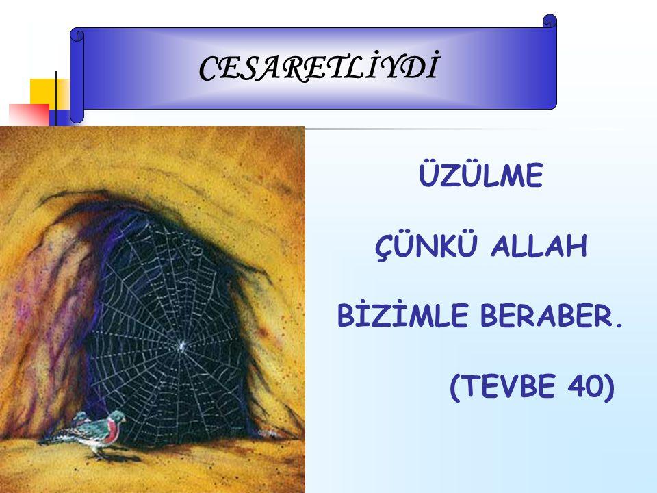 ÜZÜLME ÇÜNKÜ ALLAH BİZİMLE BERABER. (TEVBE 40) CESARETLİYDİ